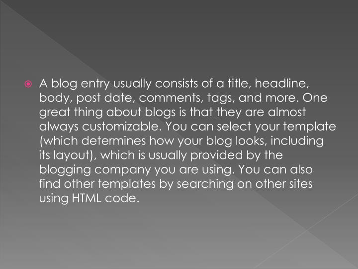 A blog entry usually consists of a title, headline, body, post date, comments, tags, and more. One great thing about blogs is that they are almost always customizable. You can select your template (which determines how your blog looks, including its layout), which is usually provided by the blogging company you are using. You can also find other templates by searching on other sites using HTML code.