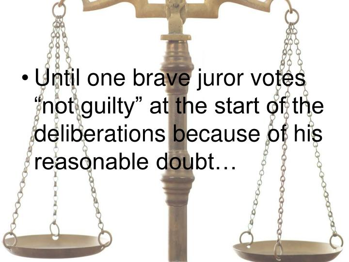 "Until one brave juror votes ""not guilty"" at the start of the deliberations because of his reasonable doubt…"