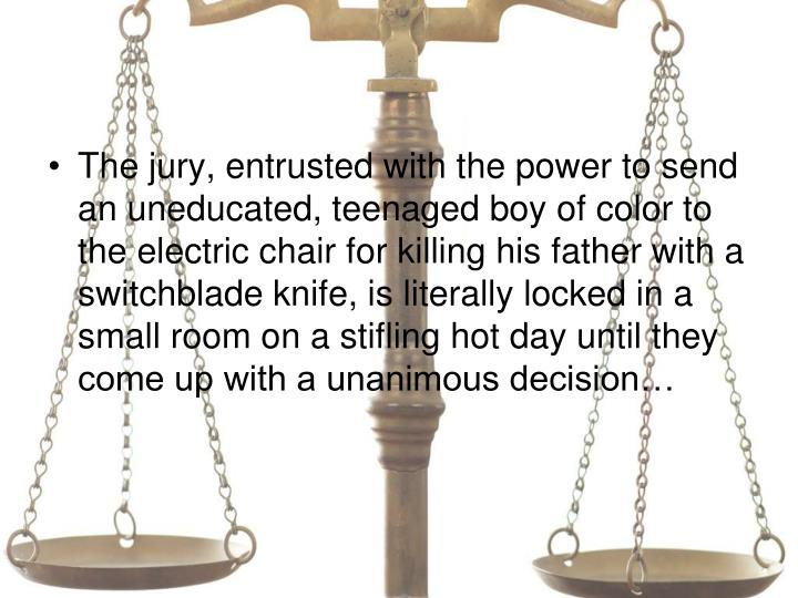 The jury, entrusted with the power to send an uneducated, teenaged boy of color to the electric chair for killing his father with a switchblade knife, is literally locked in a small room on a stifling hot day until they come up with a unanimous decision…