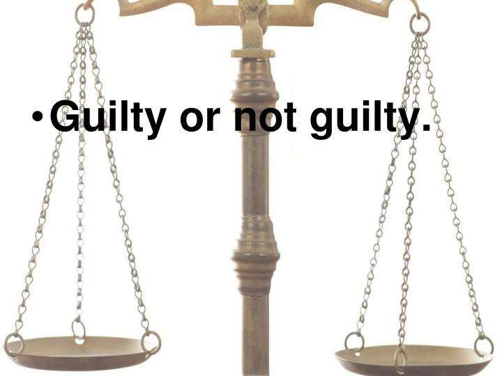 Guilty or not guilty.