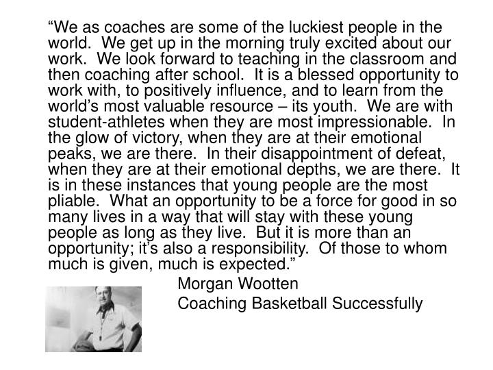 """We as coaches are some of the luckiest people in the world.  We get up in the morning truly excited about our work.  We look forward to teaching in the classroom and then coaching after school.  It is a blessed opportunity to work with, to positively influence, and to learn from the world's most valuable resource – its youth.  We are with student-athletes when they are most impressionable.  In the glow of victory, when they are at their emotional peaks, we are there.  In their disappointment of defeat, when they are at their emotional depths, we are there.  It is in these instances that young people are the most pliable.  What an opportunity to be a force for good in so many lives in a way that will stay with these young people as long as they live.  But it is more than an opportunity; it's also a responsibility.  Of those to whom much is given, much is expected."""