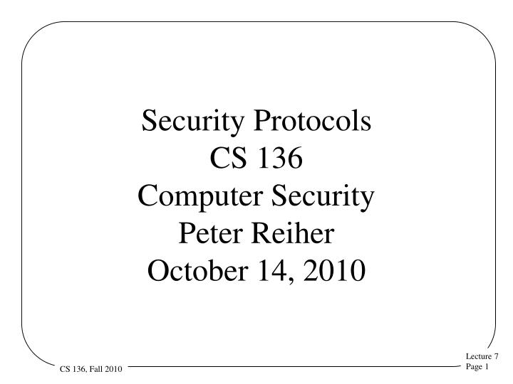 Security protocols cs 136 computer security peter reiher october 14 2010
