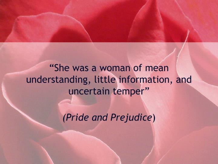 """She was a woman of mean understanding, little information, and uncertain temper"""