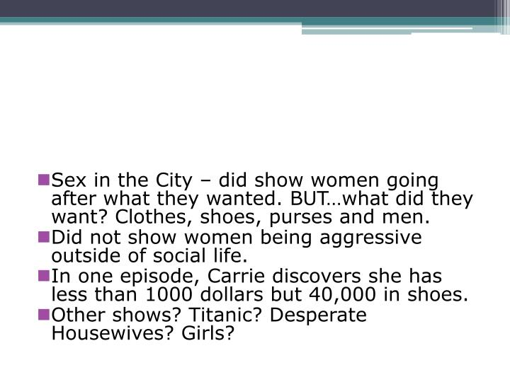 Sex in the City – did show women going after what they wanted. BUT…what did they want? Clothes, shoes, purses and men.