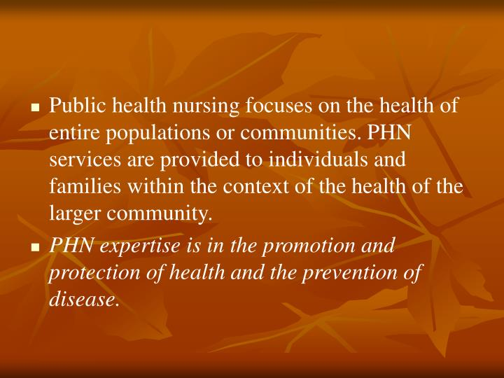 Public health nursing focuses on the health of entire populations or communities.