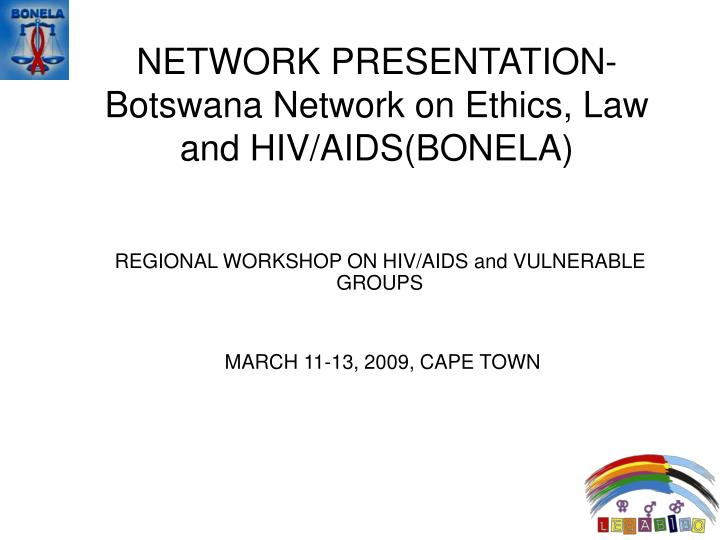 Network presentation botswana network on ethics law and hiv aids bonela