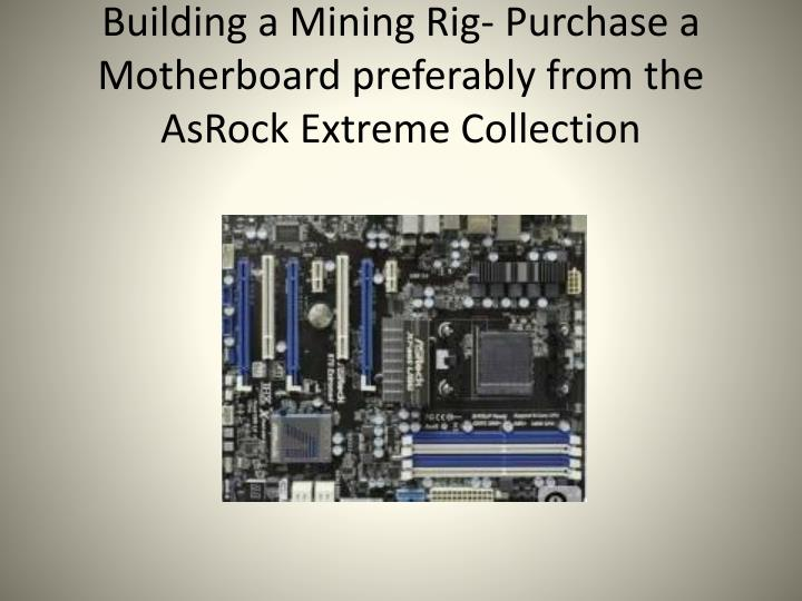 Building a mining rig purchase a motherboard preferably from the asrock extreme collection