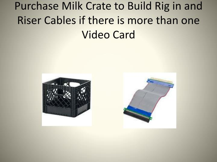 Purchase Milk Crate to Build Rig in and Riser Cables if there is more than one Video Card