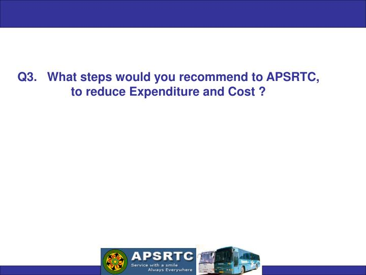 Q3.   What steps would you recommend to APSRTC,