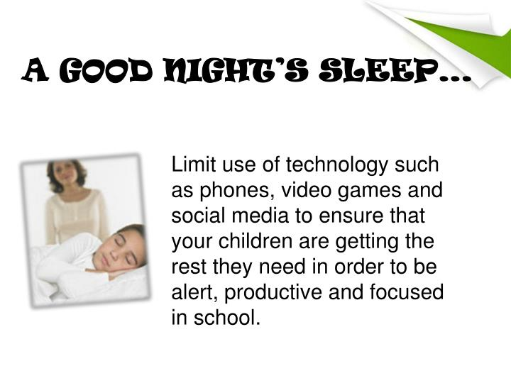 Limit use of technology such as phones, video games and social media to ensure that your children are getting the rest they need in order to be alert, productive and focused in school.