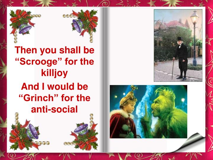 "Then you shall be ""Scrooge"" for the killjoy"