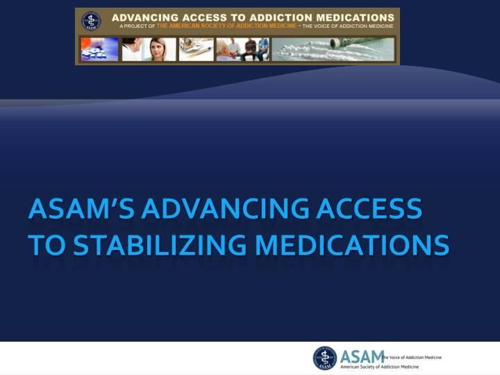 ASAM's Advancing Access                                           to STABILIZING Medications