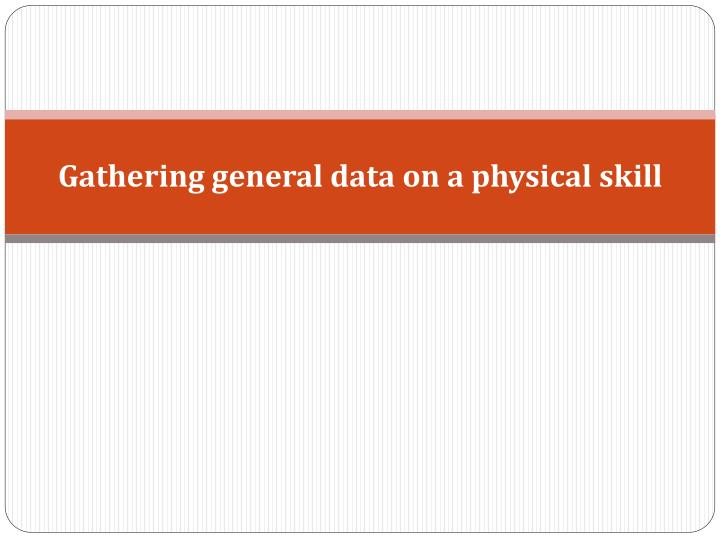 Gathering general data on a physical skill