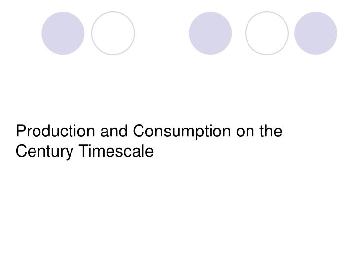 Production and Consumption on the Century Timescale