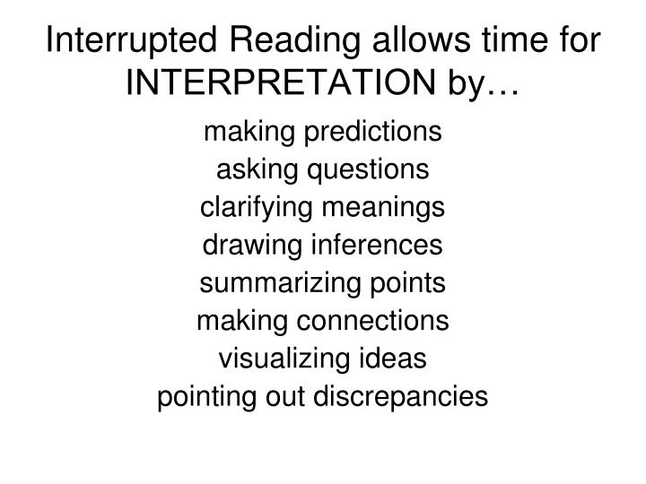 Interrupted Reading allows time for INTERPRETATION by…