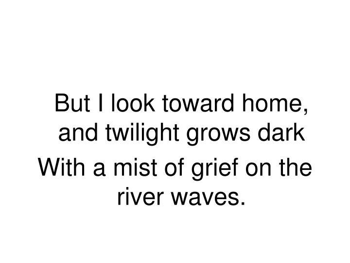But I look toward home, and twilight grows dark