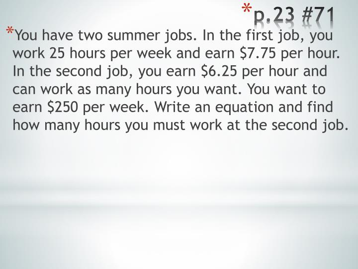 You have two summer jobs. In the first job, you work 25 hours per week and earn $7.75 per hour. In the second job, you earn $6.25 per hour and can work as many hours you want. You want to earn $250 per week. Write an equation and find how many hours you must work at the second job.