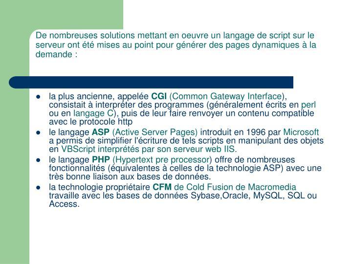 De nombreuses solutions mettant en oeuvre un langage de script sur le serveur ont été mises au point pour générer des pages dynamiques à la demande :