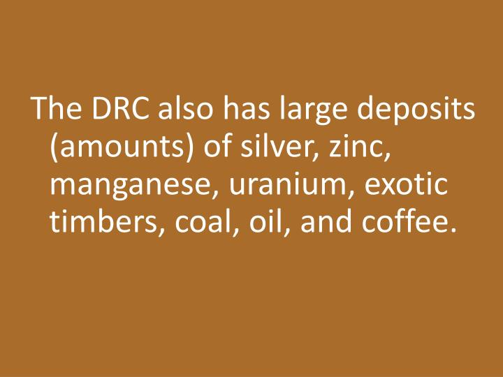 The DRC also has large deposits (amounts) of silver, zinc, manganese, uranium, exotic timbers, coal, oil, and coffee.