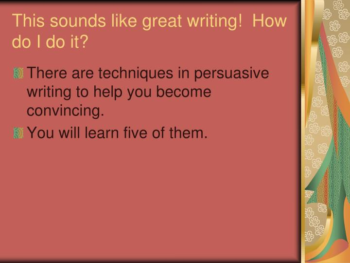 This sounds like great writing!  How do I do it?
