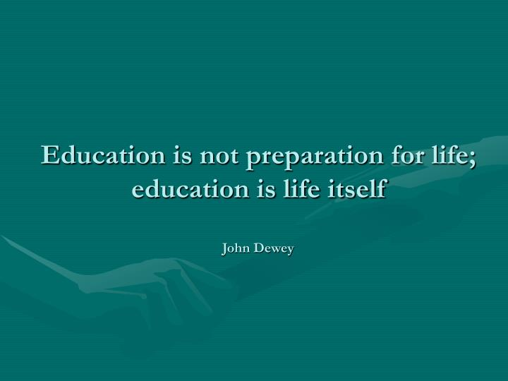 Education is not preparation for life; education is life itself
