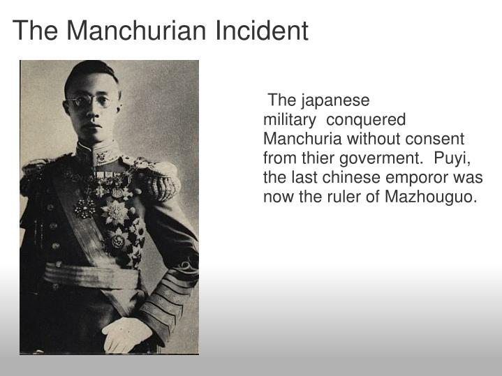 The japanese military  conquered Manchuria without consent from thier goverment.  Puyi, the last chinese emporor was now the ruler of Mazhouguo.