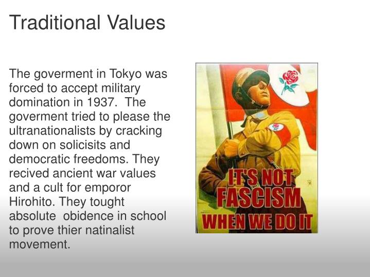 The goverment in Tokyo was forced to accept military domination in 1937.  The goverment tried to please the ultranationalists by cracking down on solicisits and democratic freedoms. They recived ancient war values and a cult for emporor Hirohito. They tought absolute  obidence in school to prove thier natinalist movement.