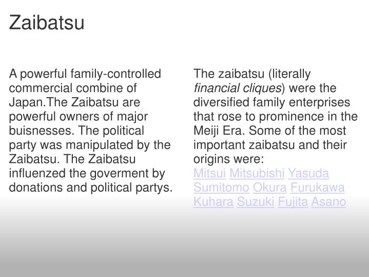 A powerful family-controlled commercial combine of Japan.The Zaibatsu are powerful owners of major buisnesses. The political party was manipulated by the Zaibatsu. The Zaibatsu influenzed the goverment by donations and political partys.