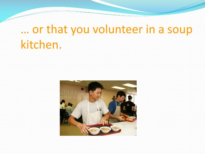 … or that you volunteer in a soup kitchen.