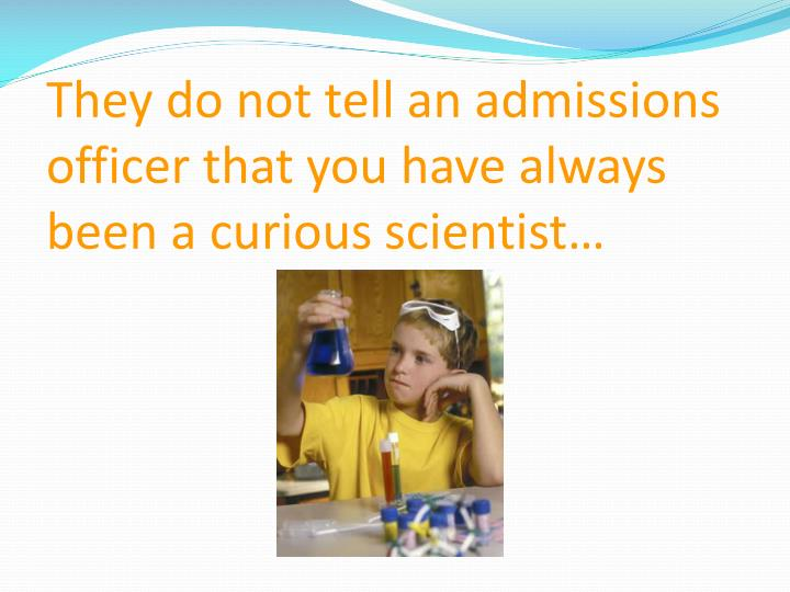 They do not tell an admissions officer that you have always  been a curious scientist…