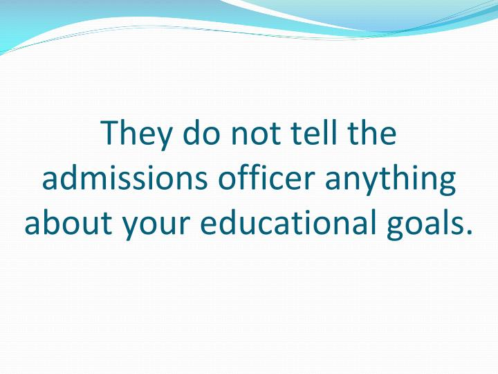 They do not tell the admissions officer anything about your educational goals.