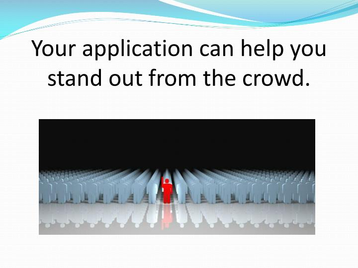 Your application can help you stand out from the crowd.