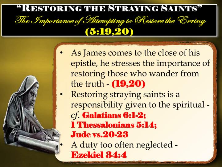 As James comes to the close of his epistle, he stresses the importance of restoring those who wander from the truth -
