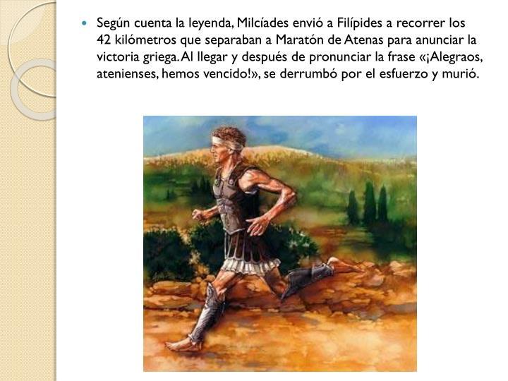 Según cuenta la leyenda, Milcíades envió a Filípides a recorrer los 42 kilómetros que separaban a Maratón de Atenas para anunciar la victoria griega. Al llegar y después de pronunciar la frase «¡Alegraos, atenienses, hemos vencido!», se derrumbó por el esfuerzo y murió.