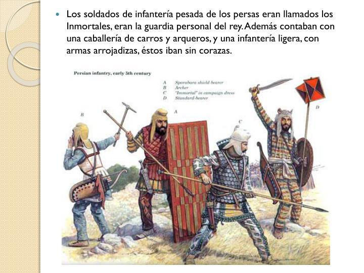 Los soldados de infantería pesada de los persas eran llamados los Inmortales, eran la guardia personal del rey. Además contaban con una caballería de carros y arqueros, y una infantería ligera, con armas arrojadizas, éstos iban sin corazas.