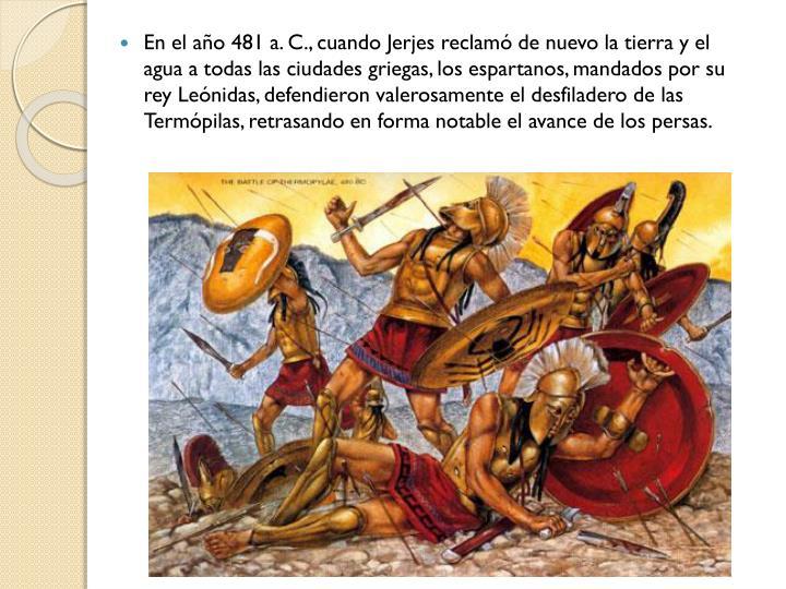 En el año 481 a. C., cuando Jerjes reclamó de nuevo la tierra y el agua a todas las ciudades griegas, los espartanos, mandados por su rey Leónidas, defendieron valerosamente el desfiladero de las Termópilas, retrasando en forma notable el avance de los persas.