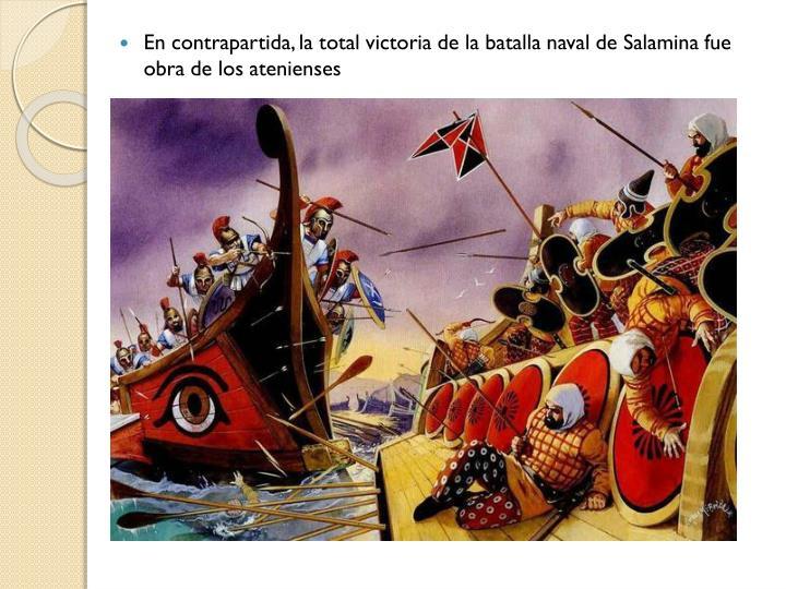 En contrapartida, la total victoria de la batalla naval de Salamina fue obra de los atenienses