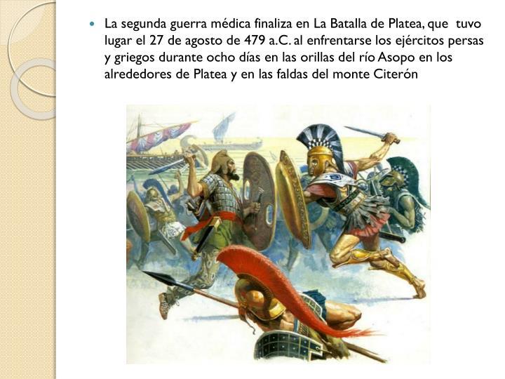 La segunda guerra médica finaliza en La Batalla de Platea, que  tuvo lugar el 27 de agosto de 479a.C. al enfrentarse los ejércitos persas y griegos durante ocho días en las orillas del río Asopo en los alrededores de Platea y en las faldas del monte Citerón