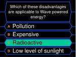 which of these disadvantages are applicable to wave powered energy1