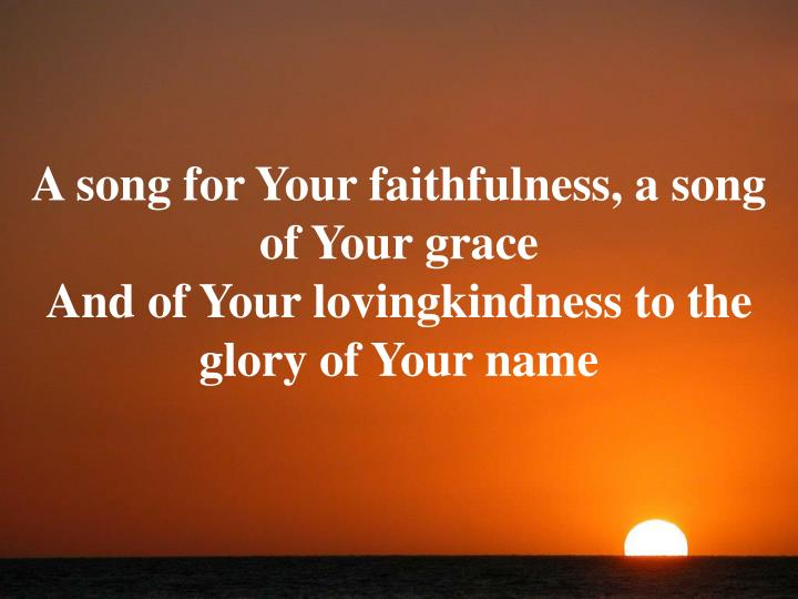 A song for Your faithfulness, a song of Your grace