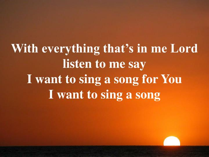 With everything that's in me Lord listen to me say