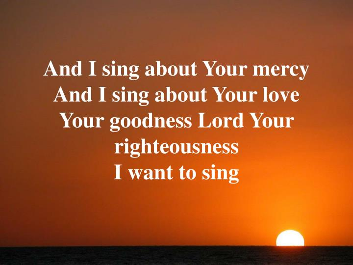 And I sing about Your mercy