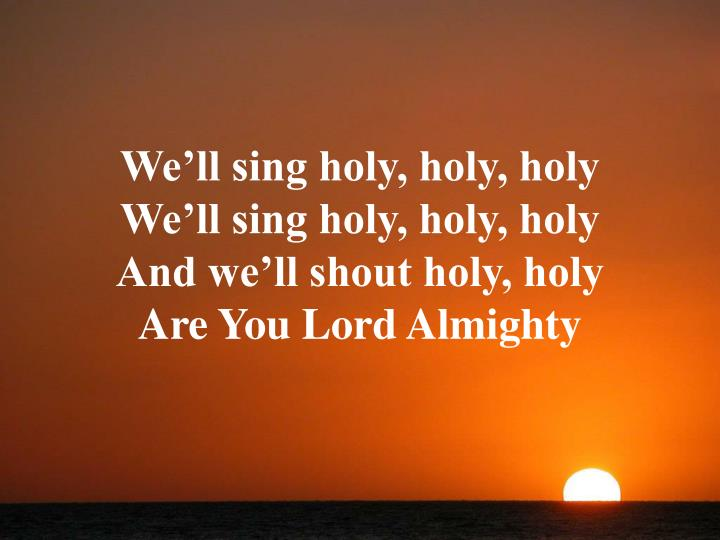 We'll sing holy, holy, holy
