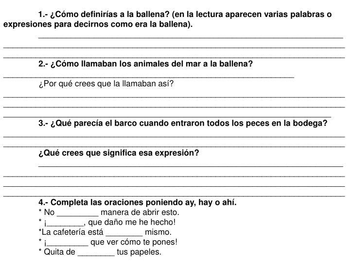 1.- ¿Cómo definirías a la ballena? (en la lectura aparecen varias palabras o expresiones para decirnos como era la ballena).