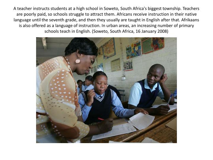 A teacher instructs students at a high school in Soweto, South Africa's biggest township. Teachers are poorly paid, so schools struggle to attract them. Africans receive instruction in their native language until the seventh grade, and then they usually are taught in English after that. Afrikaans is also offered as a language of instruction. In urban areas, an increasing number of primary schools teach in English. (Soweto, South Africa, 16 January 2008)
