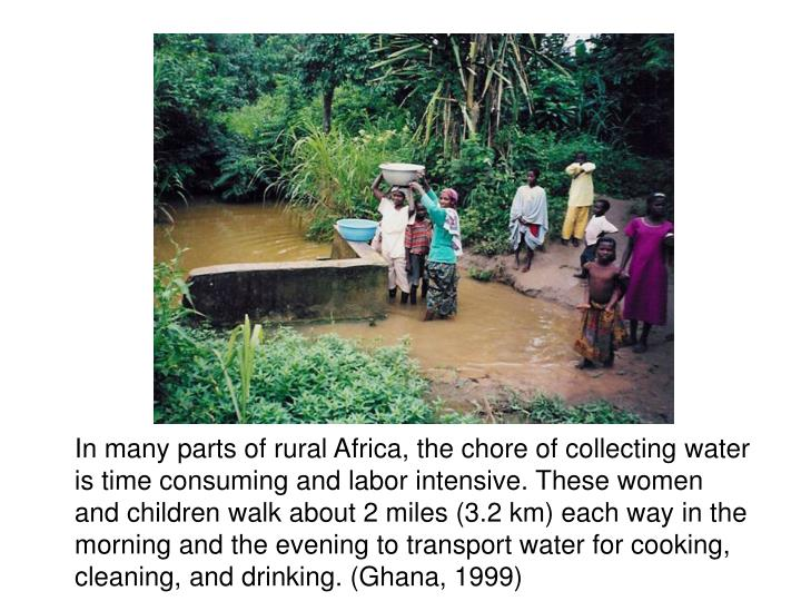 In many parts of rural Africa, the chore of collecting water is time consuming and labor intensive. These women and children walk about 2 miles (3.2 km) each way in the morning and the evening to transport water for cooking, cleaning, and drinking. (Ghana, 1999)