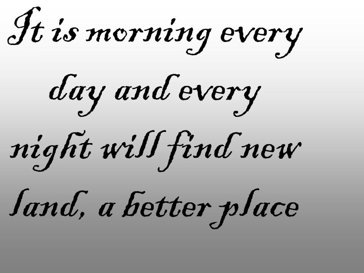 It is morning every day and every night will find new land, a better place