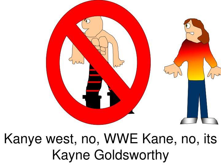 Kanye west, no, WWE Kane, no, its Kayne Goldsworthy