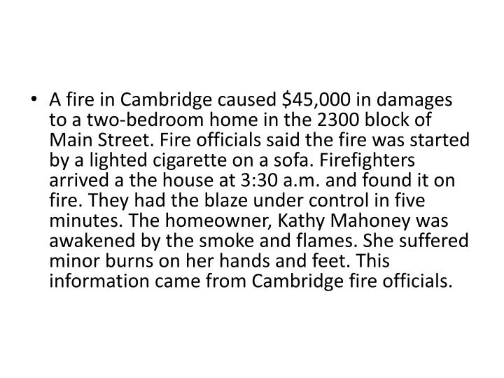 A fire in Cambridge caused $45,000 in damages to a two-bedroom home in the 2300 block of Main Street. Fire officials said the fire was started by a lighted cigarette on a sofa. Firefighters arrived a the house at 3:30 a.m. and found it on fire. They had the blaze under control in five minutes. The homeowner, Kathy Mahoney was awakened by the smoke and flames. She suffered minor burns on her hands and feet. This information came from Cambridge fire officials.