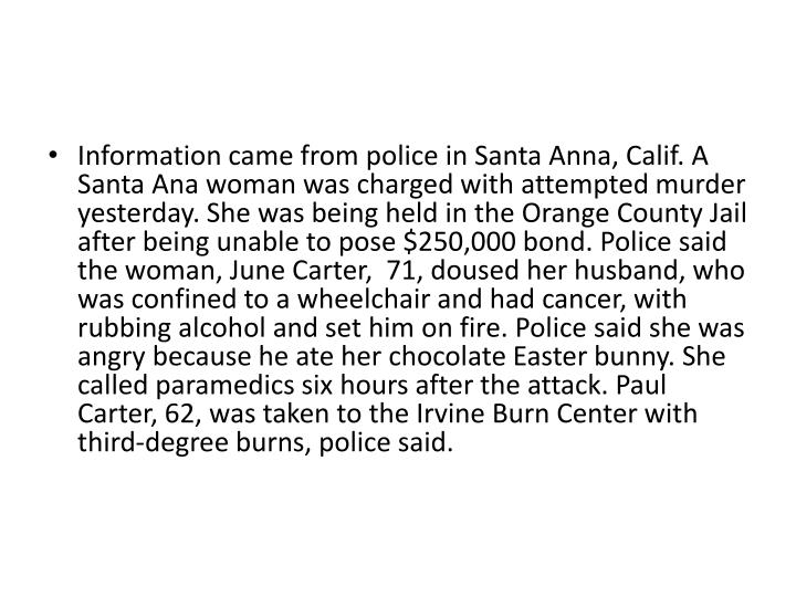 Information came from police in Santa Anna, Calif. A Santa Ana woman was charged with attempted murder yesterday. She was being held in the Orange County Jail after being unable to pose $250,000 bond. Police said the woman, June Carter,  71, doused her husband, who was confined to a wheelchair and had cancer, with rubbing alcohol and set him on fire. Police said she was angry because he ate her chocolate Easter bunny. She called paramedics six hours after the attack. Paul Carter, 62, was taken to the Irvine Burn Center with third-degree burns, police said.